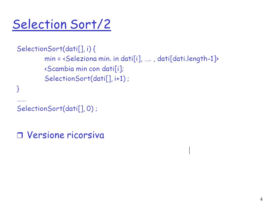 Selection Sort/2 Versione ricorsiva SelectionSort(dati[], i) {